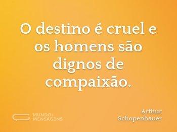 O destino é cruel e os homens são dignos de compaixão.