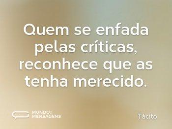 Quem se enfada pelas críticas, reconhece que as tenha merecido.