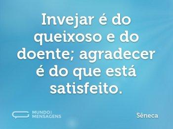 Invejar é do queixoso e do doente; agradecer é do que está satisfeito.
