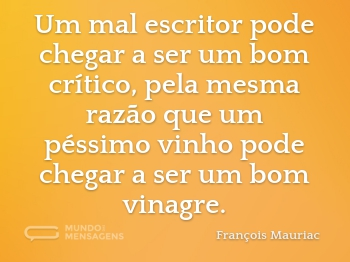 Um mal escritor pode chegar a ser um bom crítico, pela mesma razão que um péssimo vinho pode chegar a ser um bom vinagre.