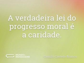 A verdadeira lei do progresso moral é a caridade.