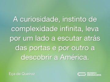 A curiosidade, instinto de complexidade infinita, leva por um lado a escutar atrás das portas e por outro a descobrir a América.