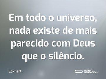 Em todo o universo, nada existe de mais parecido com Deus que o silêncio.