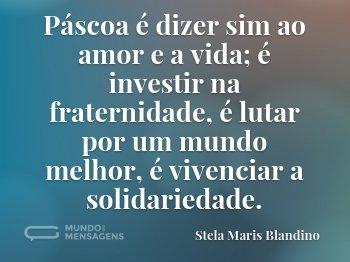 Páscoa é dizer sim  ao amor e a vida; é investir na fraternidade, é lutar por um mundo melhor, é vivenciar a solidariedade.