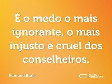 É o medo o mais ignorante, o mais injusto e cruel dos conselheiros.