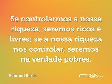 Se controlarmos a nossa riqueza, seremos ricos e livres; se a nossa riqueza nos controlar, seremos na verdade pobres.
