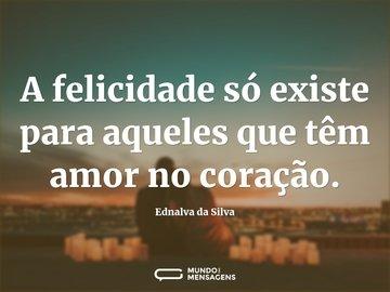 A felicidade só existe para aqueles que têm amor no coração.