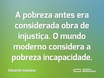 A pobreza antes era considerada obra de injustiça. O mundo moderno considera a pobreza incapacidade.