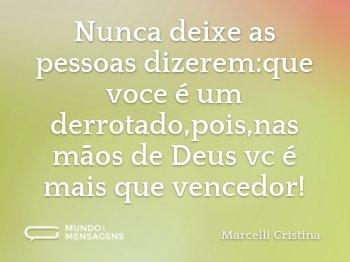 Nunca deixe as pessoas dizerem:que voce é um derrotado,pois,nas mãos de Deus vc é mais que vencedor!