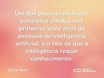 Um dos poucos resultados concretos obtidos nos primeiros vinte anos da pesquisa de inteligência artificial, é o fato de que a inteligência requer conhecimento.