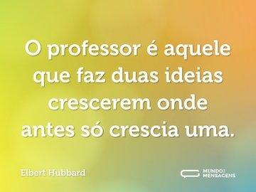 O professor é aquele que faz duas ideias crescerem onde antes só crescia uma.