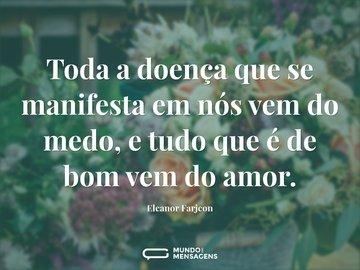 Toda a doença que se manifesta em nós vem do medo, e tudo que é de bom vem do amor.