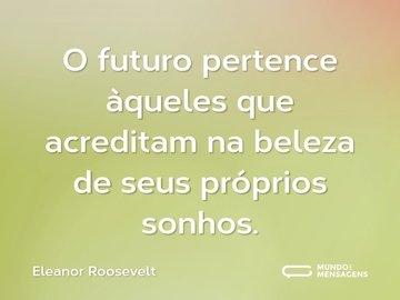 O futuro pertence àqueles que acreditam na beleza de seus próprios sonhos.