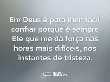 Em Deus é para mim fácil confiar porque é sempre Ele que me dá força nas horas mais difíceis, nos instantes de tristeza.