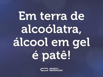 Em terra de alcoólatra, álcool em gel é patê!