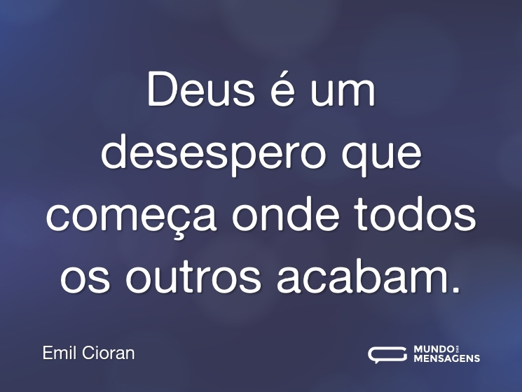 Deus é um desespero que começa onde todos os outros acabam.