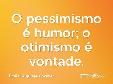 O pessimismo é humor; o otimismo é vontade.