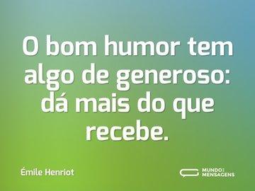 O bom humor tem algo de generoso: dá mais do que recebe.