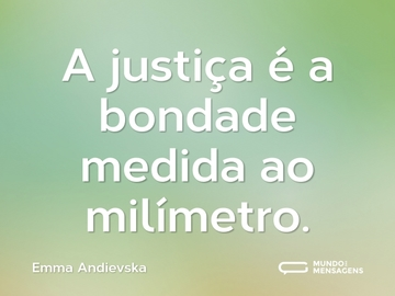 A justiça é a bondade medida ao milímetro.