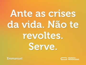 Ante as crises da vida. Não te revoltes. Serve.