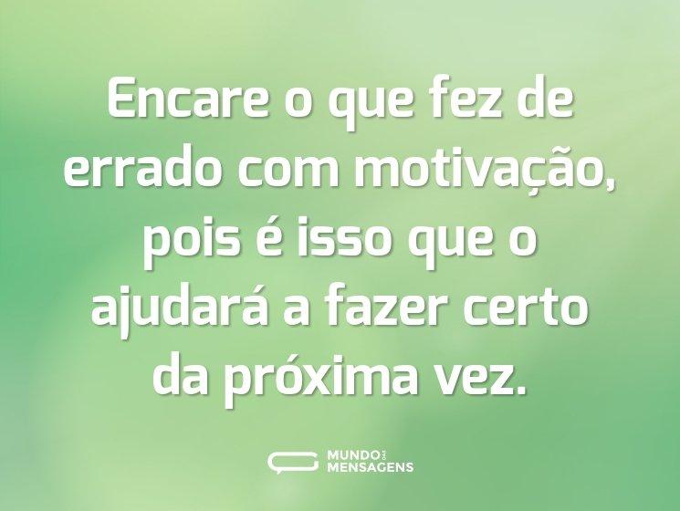 Encare o que fez de errado com motivação, pois é isso que o ajudará a fazer certo da próxima vez.