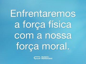 Enfrentaremos a força física com a nossa força moral.