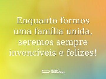 Enquanto formos uma família unida, seremos sempre invencíveis e felizes!