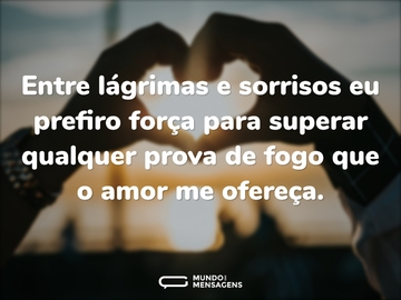 Entre lágrimas e sorrisos eu prefiro força para superar qualquer prova de fogo que o amor me ofereça.