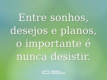 Entre sonhos, desejos e planos, o importante é nunca desistir.