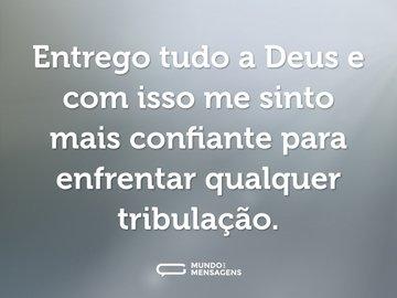 Entrego tudo a Deus e com isso me sinto mais confiante para enfrentar qualquer tribulação.