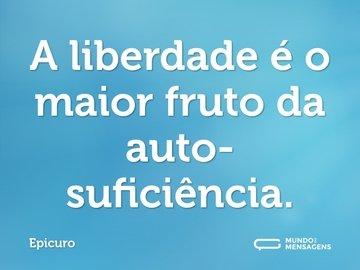 A liberdade é o maior fruto da auto-suficiência.