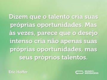 Dizem que o talento cria suas próprias oportunidades. Mas às vezes, parece que o desejo intenso cria não apenas suas próprias oportunidades, mas seus próprios talentos.
