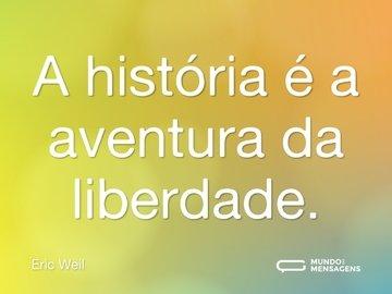 A história é a aventura da liberdade.