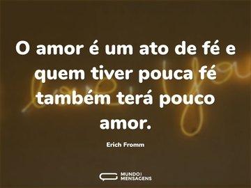 O amor é um ato de fé e quem tiver pouca fé também terá pouco amor.