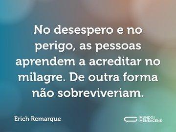 No desespero e no perigo, as pessoas aprendem a acreditar no milagre. De outra forma não sobreviveriam.