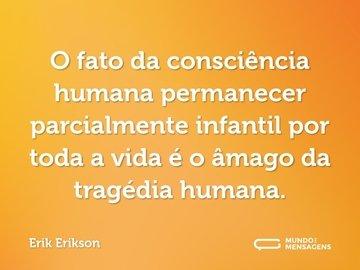 O fato da consciência humana permanecer parcialmente infantil por toda a vida é o âmago da tragédia humana.