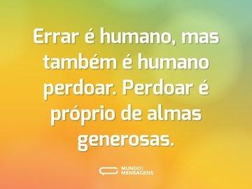 Errar é humano, mas também é humano perdoar. Perdoar é próprio de almas generosas.