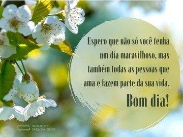 Espero que não só você tenha um dia maravilhoso, mas também todas as pessoas que ama e fazem parte da sua vida. Bom dia!