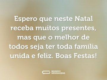 Espero que neste Natal receba muitos presentes, mas que o melhor de todos seja ter toda família unida e feliz. Boas Festas!