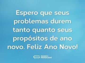 Espero que seus problemas durem tanto quanto seus propósitos de ano novo. Feliz Ano Novo!