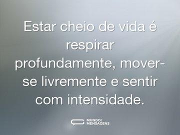 Estar cheio de vida é respirar profundamente, mover-se livremente e sentir com intensidade.