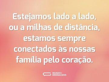 Estejamos lado a lado, ou a milhas de distância, estamos sempre conectados às nossas família pelo coração.