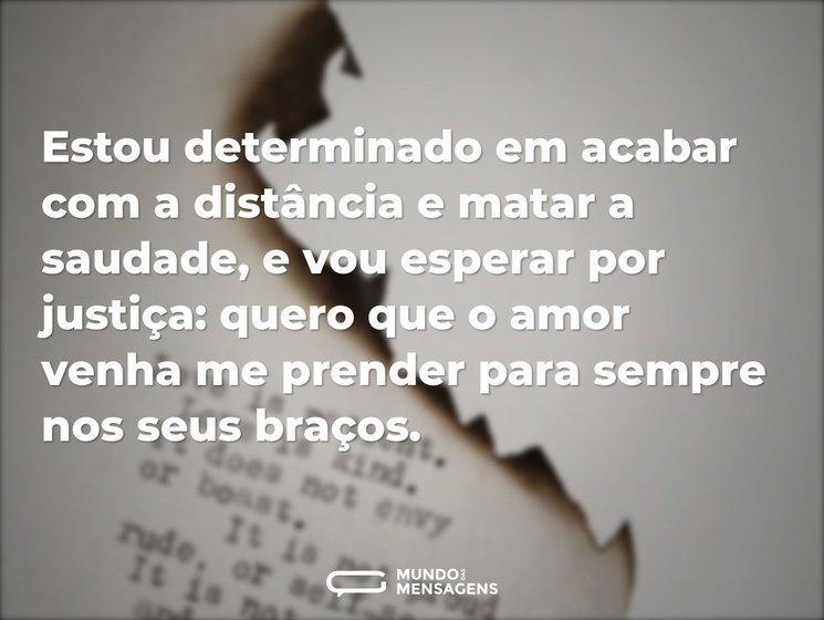 Estou determinado em acabar com a distância e matar a saudade, e vou esperar por justiça: quero que o amor venha me prender para sempre nos seus braços.
