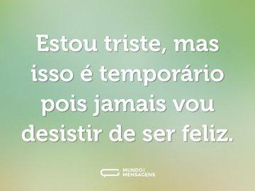 Estou triste, mas isso é temporário pois jamais vou desistir de ser feliz.
