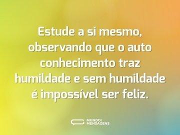 Estude a si mesmo, observando que o auto conhecimento traz humildade e sem humildade é impossível ser feliz.