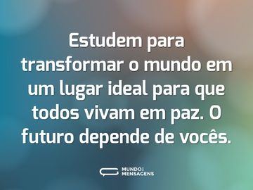 Estudem para transformar o mundo em um lugar ideal para que todos vivam em paz. O futuro depende de vocês.