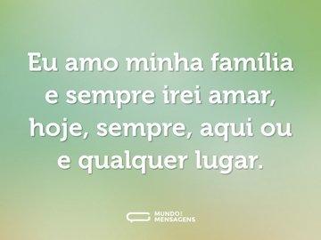 Eu amo minha família e sempre irei amar, hoje, sempre, aqui ou e qualquer lugar.