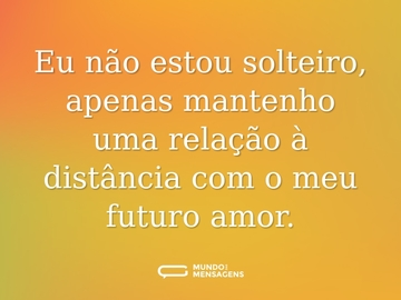 Eu não estou solteiro, apenas mantenho uma relação à distância com o meu futuro amor.