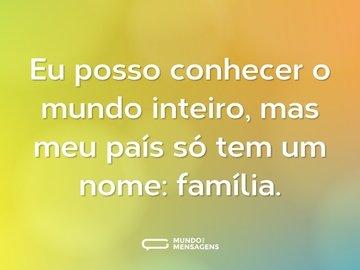 Eu posso conhecer o mundo inteiro, mas meu país só tem um nome: família.