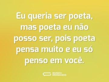 Eu queria ser poeta, mas poeta eu não posso ser, pois poeta pensa muito e eu só penso em você.